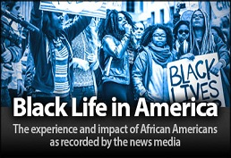 Black Life in America The experience and impact of African Americans as recorded by the news media